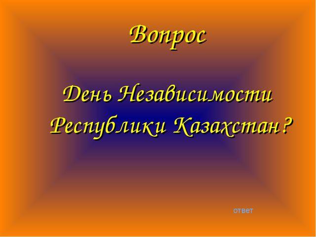Вопрос День Независимости Республики Казахстан? ответ