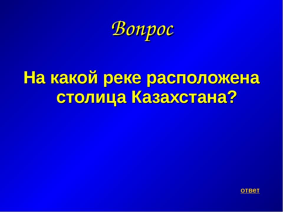 Вопрос На какой реке расположена столица Казахстана? ответ
