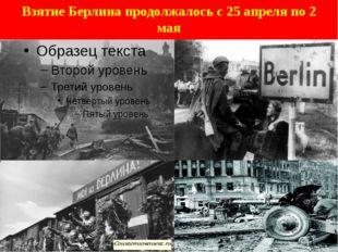 Взятие Берлина продолжалось с25 апреляпо2 мая