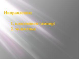 Направления: 1. классицизм (ампир) 2. эклектика