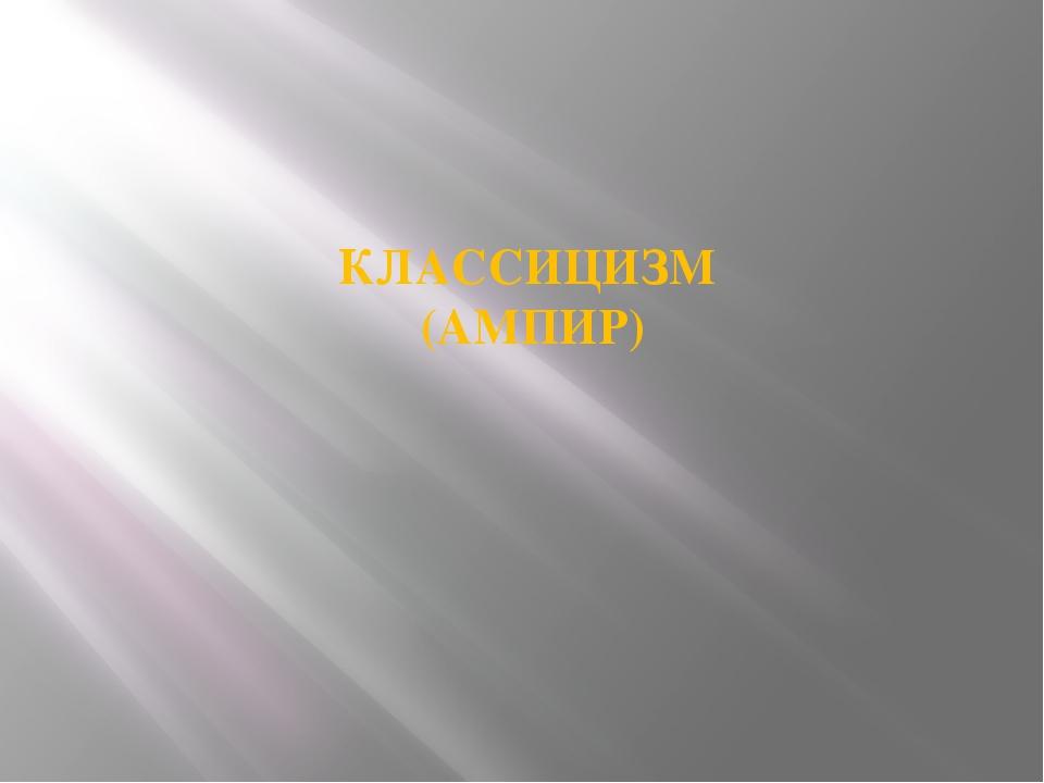 КЛАССИЦИЗМ (АМПИР)