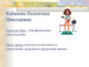 Кабанова Валентина Николаевна Урок на тему: «Профилактика заболеваний» Цель у