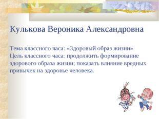 Кулькова Вероника Александровна Тема классного часа: «Здоровый образ жизни» Ц
