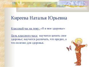Киреева Наталья Юрьевна Классный час на тему: «Я и мое здоровье» Цель классно
