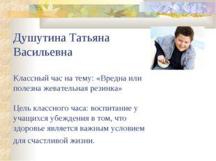 Душутина Татьяна Васильевна Классный час на тему: «Вредна или полезна жевател