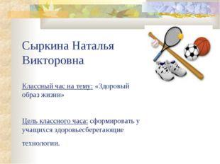 Сыркина Наталья Викторовна Классный час на тему: «Здоровый образ жизни» Цель