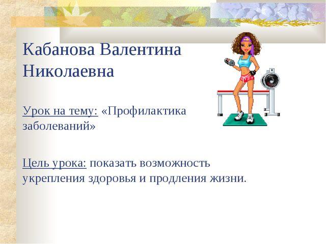 Кабанова Валентина Николаевна Урок на тему: «Профилактика заболеваний» Цель у...