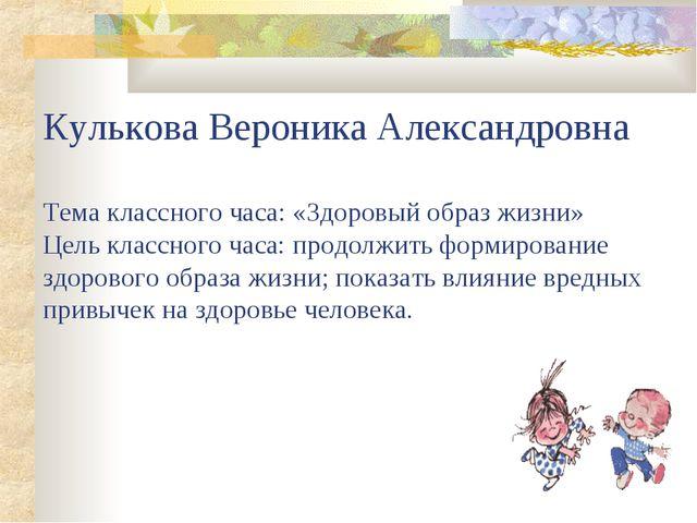 Кулькова Вероника Александровна Тема классного часа: «Здоровый образ жизни» Ц...