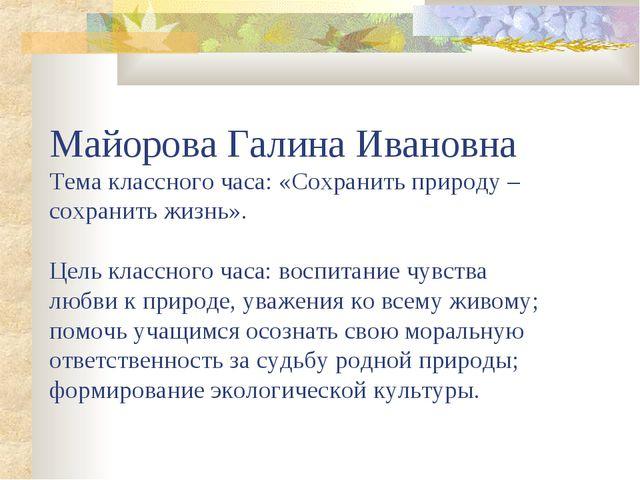 Майорова Галина Ивановна Тема классного часа: «Сохранить природу – сохранить...