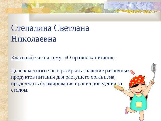 Степалина Светлана Николаевна Классный час на тему: «О правилах питания» Цель...