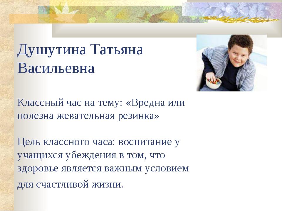 Душутина Татьяна Васильевна Классный час на тему: «Вредна или полезна жевател...