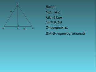 Дано: NO MK MN=15смOK=16см Определить: ∆MNK-прямоугольный 15 16