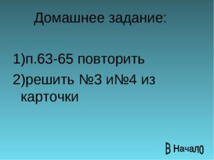 Домашнее задание: 1)п.63-65 повторить 2)решить №3 и№4 из карточки