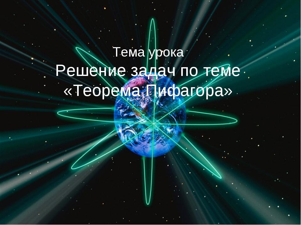 Тема урока Решение задач по теме «Теорема Пифагора»