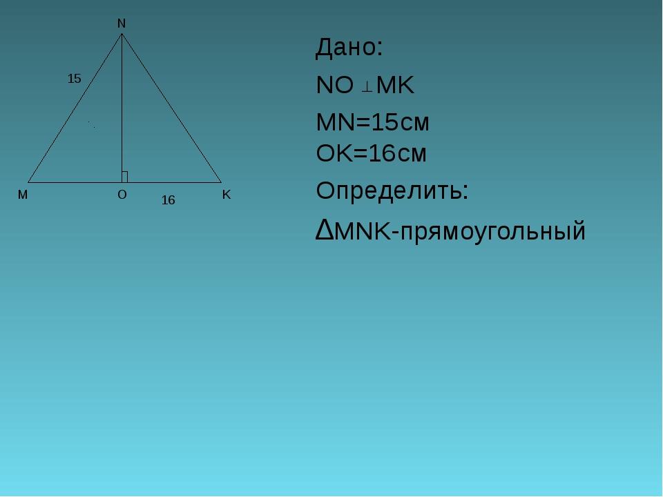 Дано: NO MK MN=15смOK=16см Определить: ∆MNK-прямоугольный 15 16...