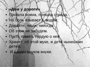 «Дом у дороги» Прошла воина, прошла страда, Но боль взывает к людям: Давайте,