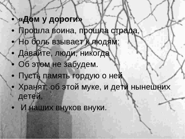 «Дом у дороги» Прошла воина, прошла страда, Но боль взывает к людям: Давайте,...
