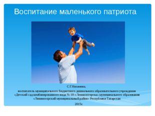 Воспитание маленького патриота С.Г.Низамова, воспитатель муниципального бюдже