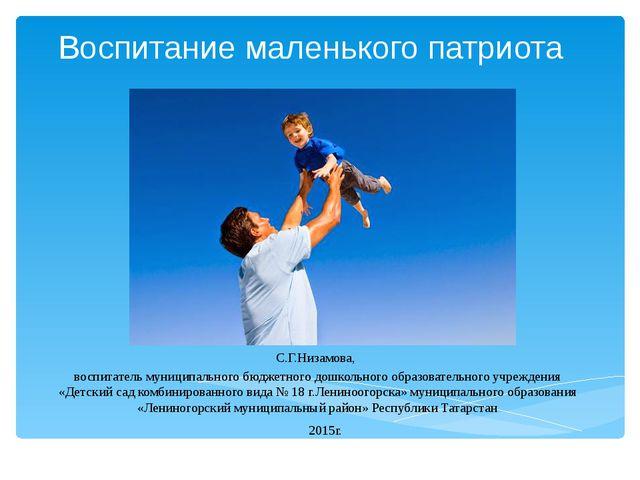 Воспитание маленького патриота С.Г.Низамова, воспитатель муниципального бюдже...