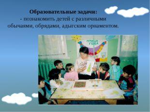 Образовательные задачи: - познакомить детей с различными обычаями, обрядами,