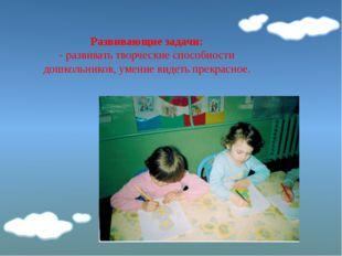 Развивающие задачи: - развивать творческие способности дошкольников, умение