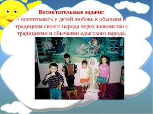 Воспитательные задачи: - воспитывать у детей любовь к обычаям и традициям сво