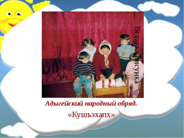 Адыгейский народный обряд. «Кушъэхапх»
