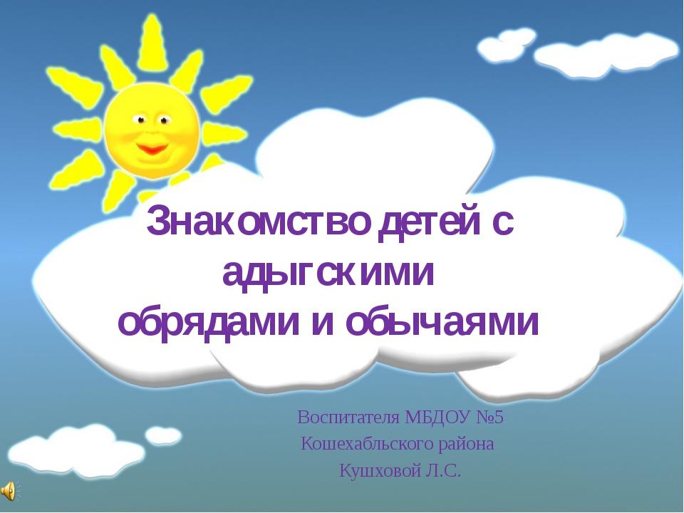 Знакомство детей с адыгскими обрядами и обычаями Воспитателя МБДОУ №5 Кошехаб...