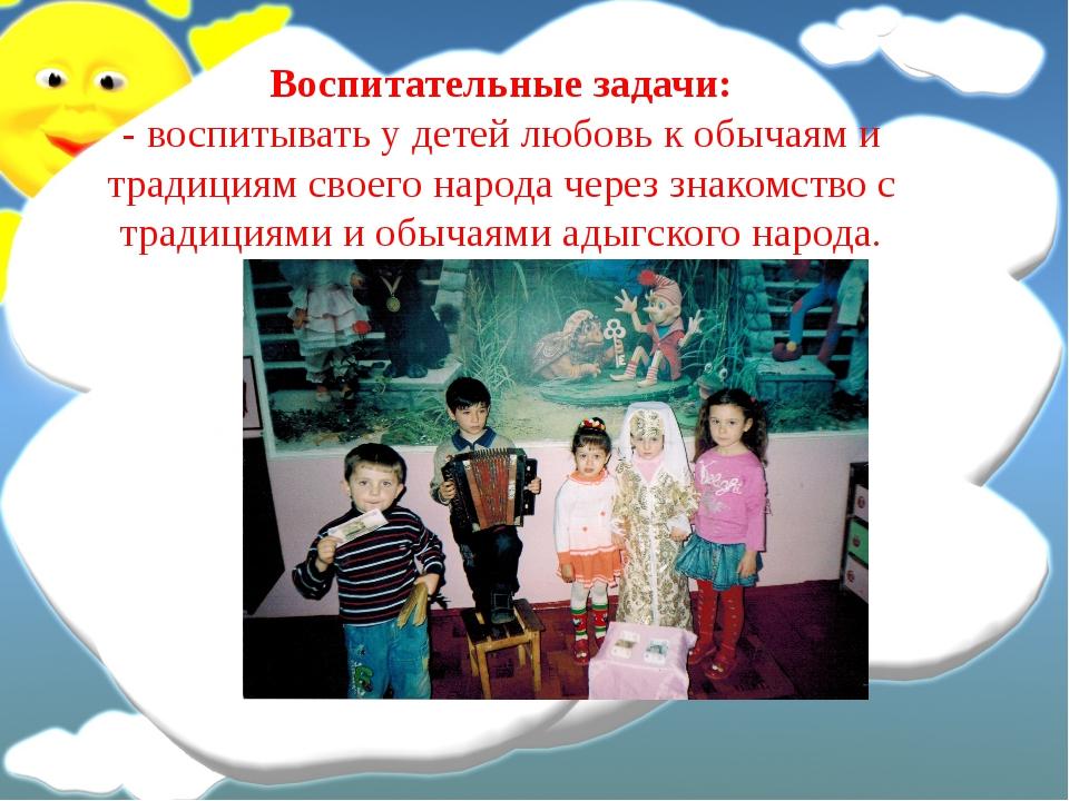 Воспитательные задачи: - воспитывать у детей любовь к обычаям и традициям сво...