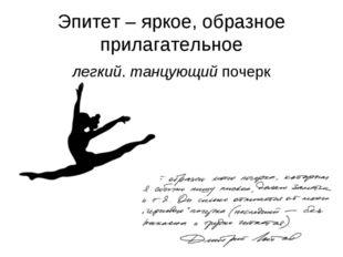 Эпитет – яркое, образное прилагательное легкий, танцующий почерк
