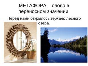 МЕТАФОРА – слово в переносном значении Перед нами открылось зеркало лесного о