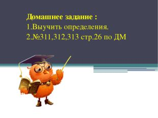 Домашнее задание : 1.Выучить определения. 2.№311,312,313 стр.26 по ДМ