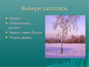 Выбери заголовок «Берёза» «Люблю березку русскую» «Береза- символ России» «Ро