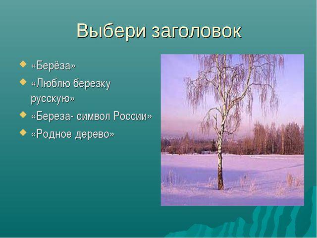 Выбери заголовок «Берёза» «Люблю березку русскую» «Береза- символ России» «Ро...