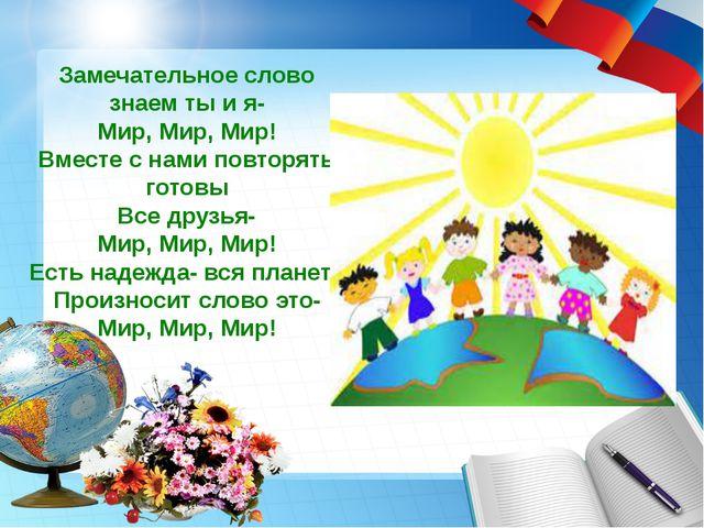Замечательное слово знаем ты и я- Мир, Мир, Мир! Вместе с нами повторять гото...