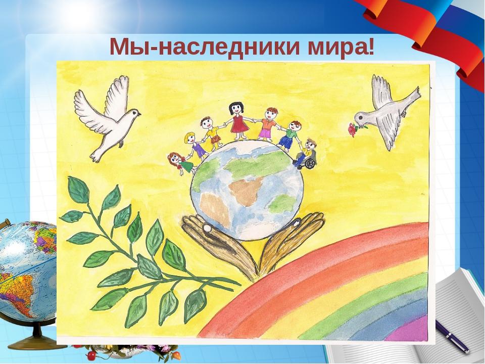 Мы-наследники мира!