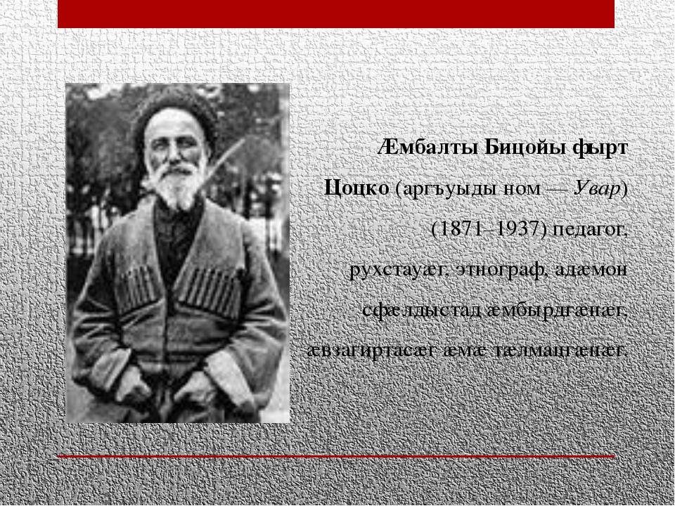 Æмбалты Бицойы фырт Цоцко(аргъуыды ном —Увар) (1871–1937) педагог, рухстауæ...