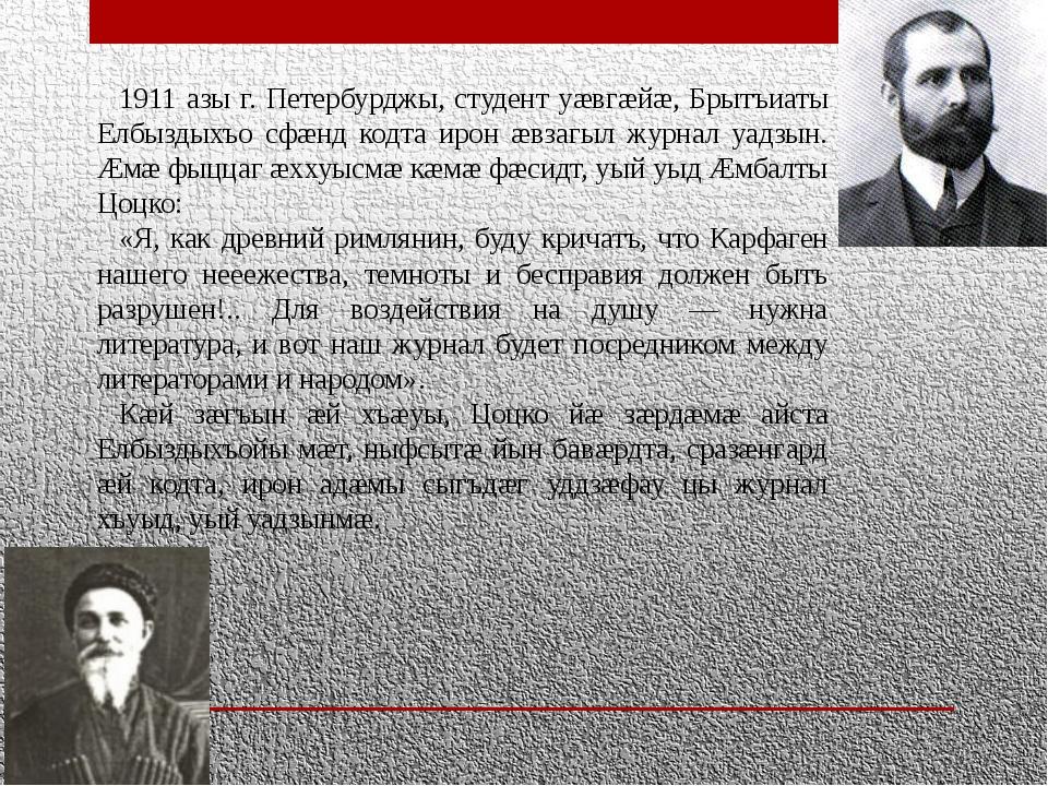 1911 азы г. Петербурджы, студент уæвгæйæ, Брытъиаты Елбыздыхъо сфæнд кодта ир...