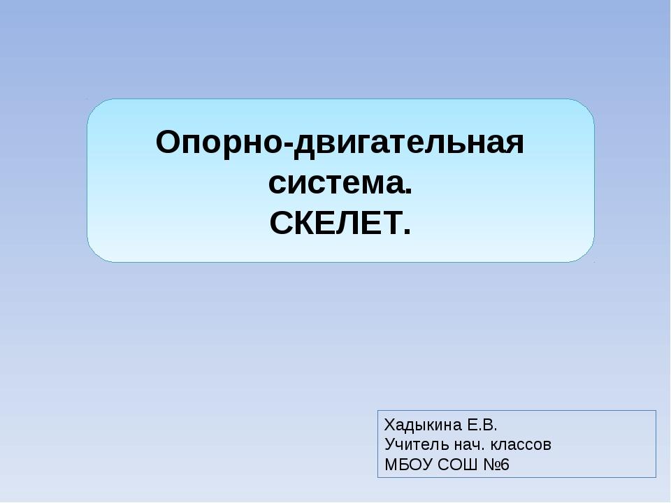 Опорно-двигательная система. СКЕЛЕТ. Хадыкина Е.В. Учитель нач. классов МБОУ...