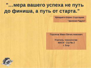 """""""…мера вашего успеха не путь до финиша, а путь от старта."""" Аркадий и Борис Ст"""