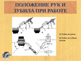 ПОЛОЖЕНИЕ РУК И ЗУБИЛА ПРИ РАБОТЕ А) Рубка по риске Б) Рубка по губкам тисков