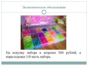 Экономическое обоснование На покупку набора я затратил 500 рублей, а израсход