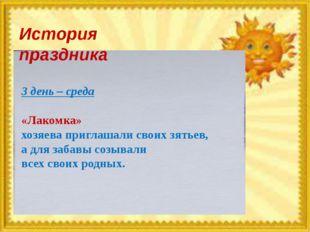 История праздника 3 день – среда «Лакомка» хозяева приглашали своих зятьев, а
