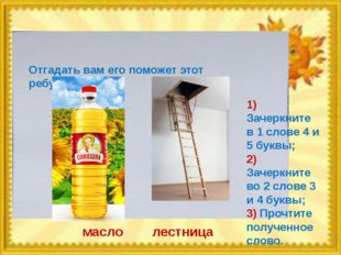 Отгадать вам его поможет этот ребус: масло лестница 1) Зачеркните в 1 слове 4