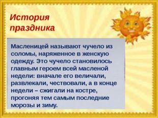 История праздника Масленицей называют чучело из соломы, наряженное в женскую