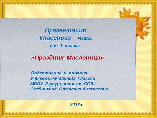 Презентация классного часа для 1 класса «Праздник Масленица» Подготовила и п...