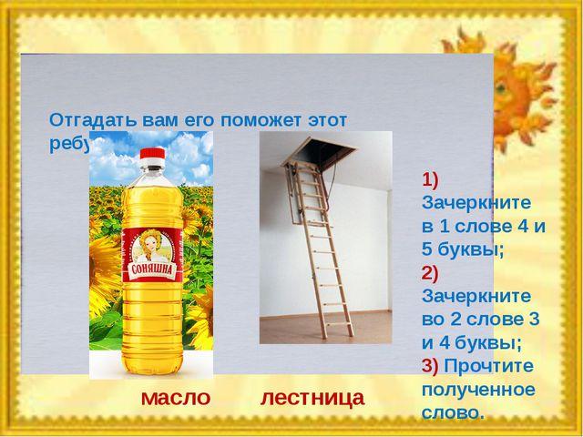 Отгадать вам его поможет этот ребус: масло лестница 1) Зачеркните в 1 слове 4...