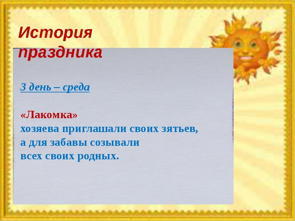 История праздника 3 день – среда «Лакомка» хозяева приглашали своих зятьев, а...