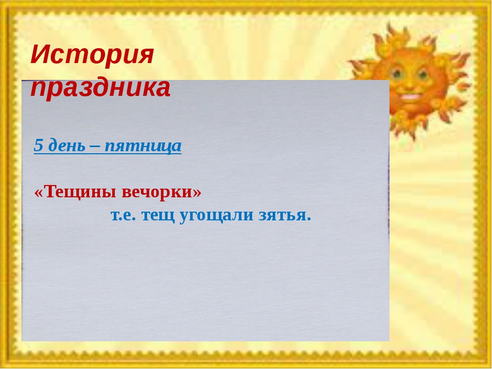 История праздника 5 день – пятница «Тещины вечорки» т.е. тещ угощали зятья.