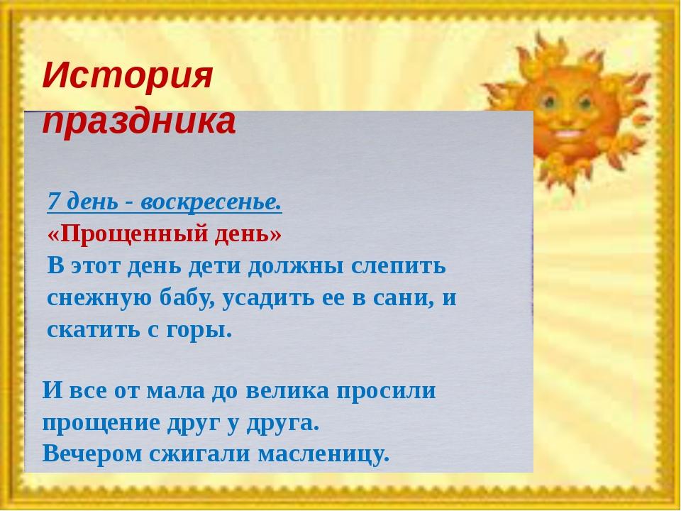 История праздника 7 день - воскресенье. «Прощенный день» В этот день дети дол...